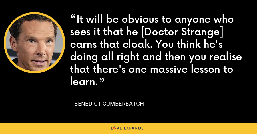 It will be obvious to anyone who sees it that he [Doctor Strange] earns that cloak. You think he's doing all right and then you realise that there's one massive lesson to learn. - Benedict Cumberbatch