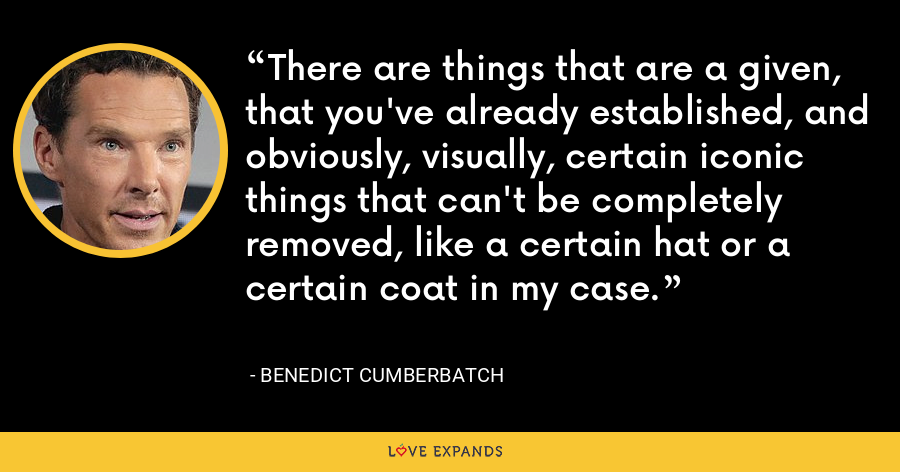 There are things that are a given, that you've already established, and obviously, visually, certain iconic things that can't be completely removed, like a certain hat or a certain coat in my case. - Benedict Cumberbatch