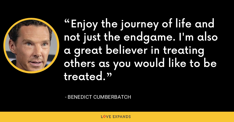 Enjoy the journey of life and not just the endgame. I'm also a great believer in treating others as you would like to be treated. - Benedict Cumberbatch