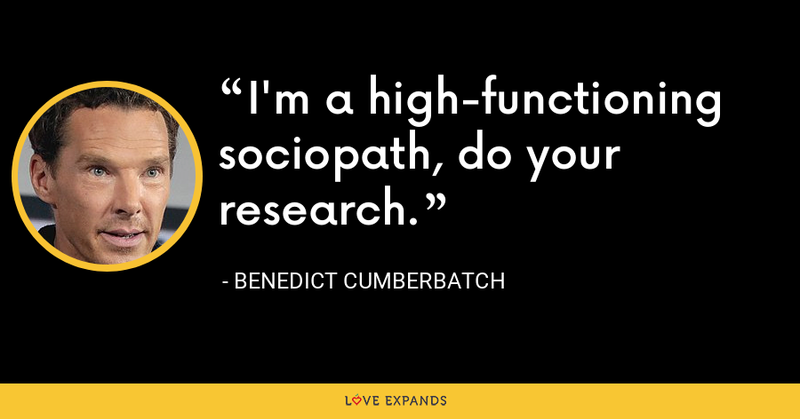 I'm a high-functioning sociopath, do your research. - Benedict Cumberbatch