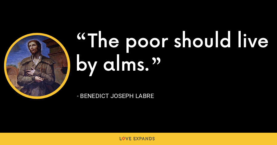 The poor should live by alms. - Benedict Joseph Labre