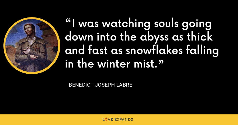 I was watching souls going down into the abyss as thick and fast as snowflakes falling in the winter mist. - Benedict Joseph Labre
