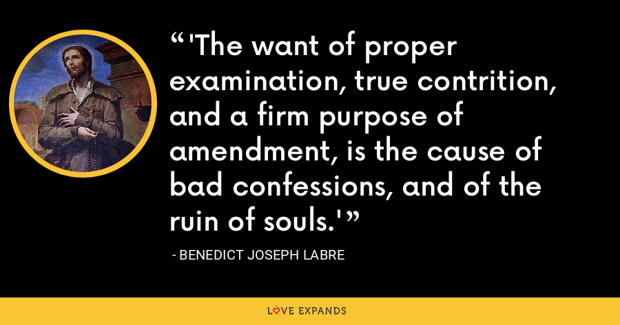 'The want of proper examination, true contrition, and a firm purpose of amendment, is the cause of bad confessions, and of the ruin of souls.' - Benedict Joseph Labre
