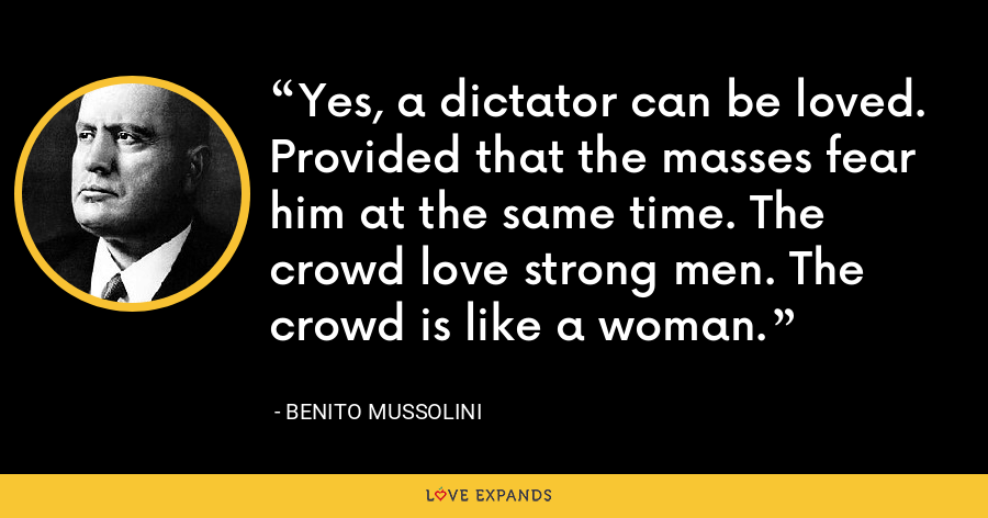 Yes, a dictator can be loved. Provided that the masses fear him at the same time. The crowd love strong men. The crowd is like a woman. - Benito Mussolini