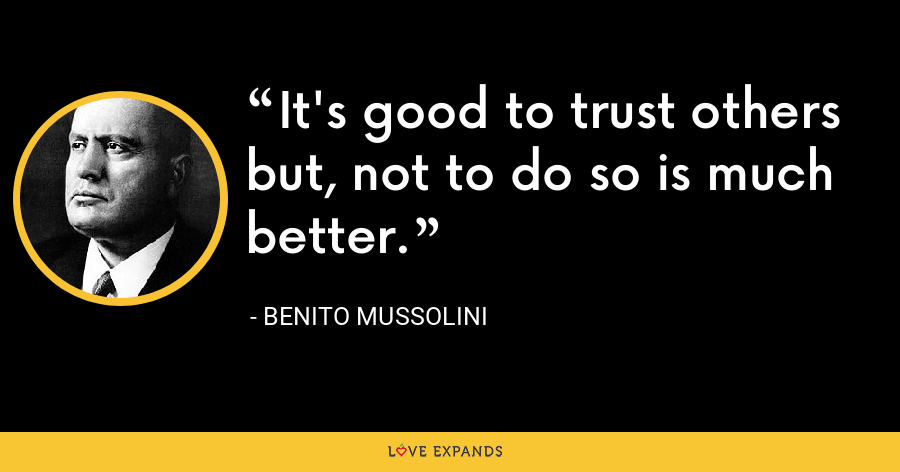 It's good to trust others but, not to do so is much better. - Benito Mussolini