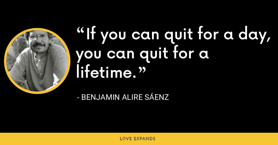 If you can quit for a day, you can quit for a lifetime. - Benjamin Alire Sáenz