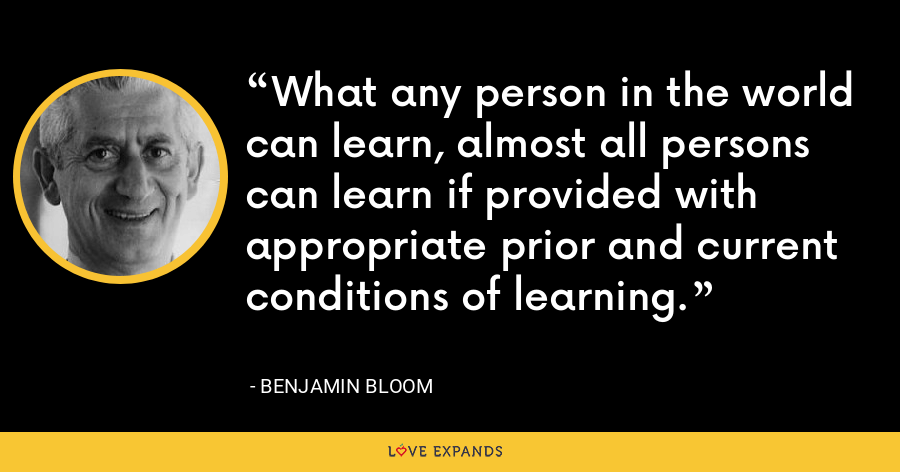 What any person in the world can learn, almost all persons can learn if provided with appropriate prior and current conditions of learning. - Benjamin Bloom