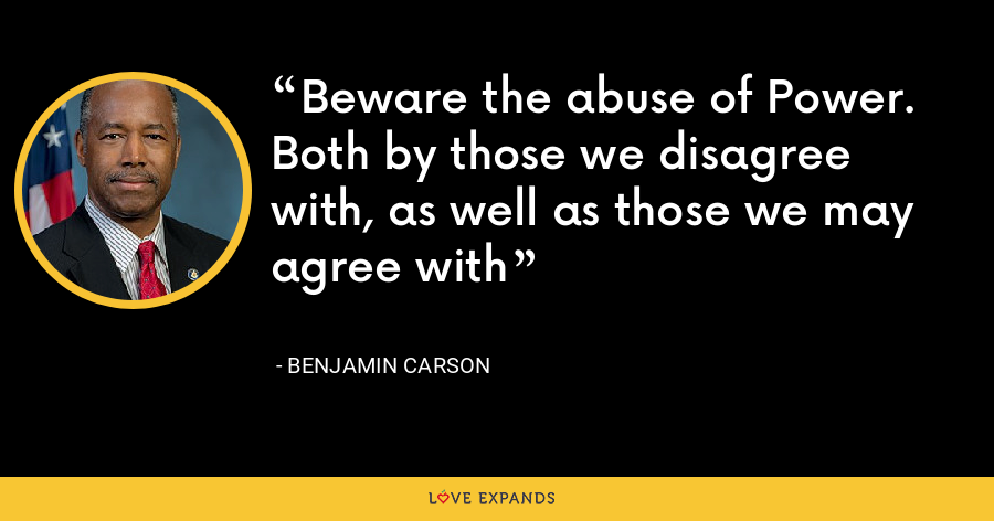 Beware the abuse of Power. Both by those we disagree with, as well as those we may agree with - Benjamin Carson
