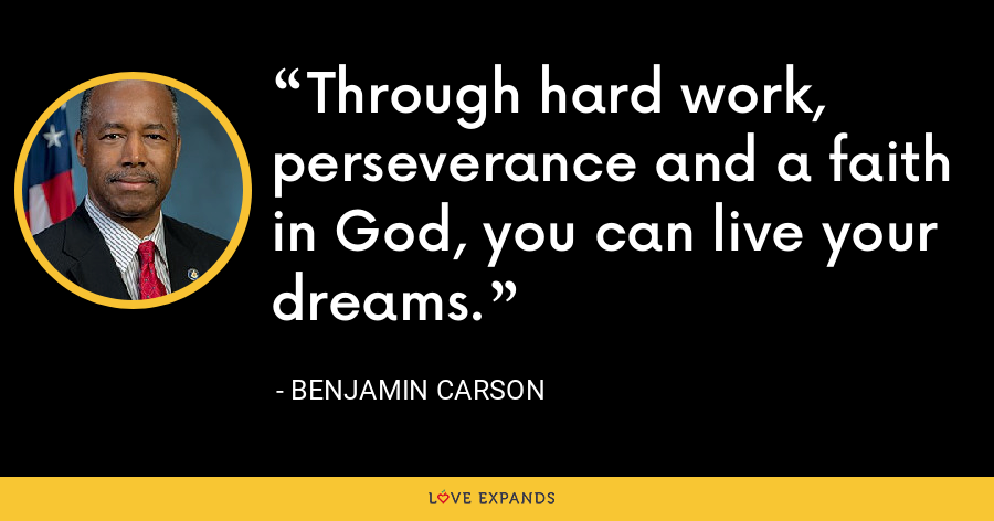 Through hard work, perseverance and a faith in God, you can live your dreams. - Benjamin Carson
