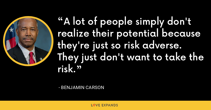 A lot of people simply don't realize their potential because they're just so risk adverse. They just don't want to take the risk. - Benjamin Carson