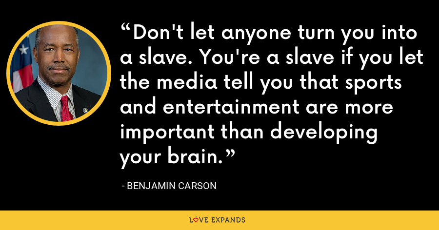 Don't let anyone turn you into a slave. You're a slave if you let the media tell you that sports and entertainment are more important than developing your brain. - Benjamin Carson