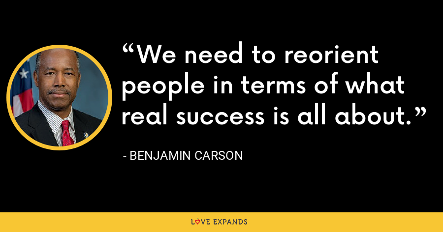 We need to reorient people in terms of what real success is all about. - Benjamin Carson