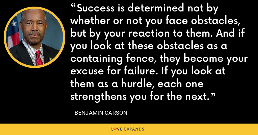 Success is determined not by whether or not you face obstacles, but by your reaction to them. And if you look at these obstacles as a containing fence, they become your excuse for failure. If you look at them as a hurdle, each one strengthens you for the next. - Benjamin Carson