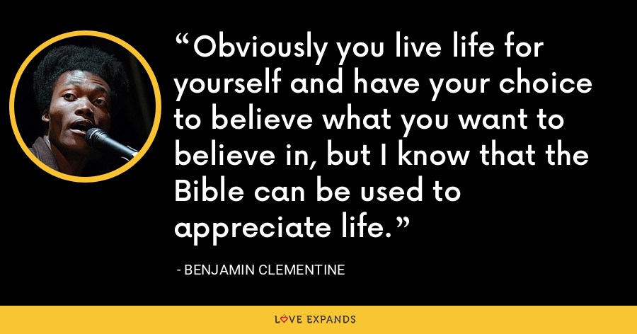 Obviously you live life for yourself and have your choice to believe what you want to believe in, but I know that the Bible can be used to appreciate life. - Benjamin Clementine