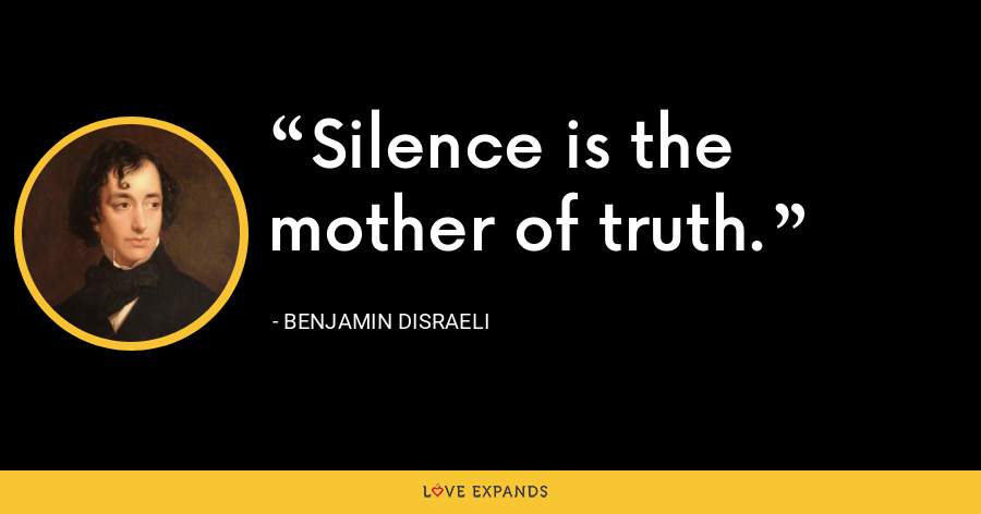 Silence is the mother of truth. - Benjamin Disraeli