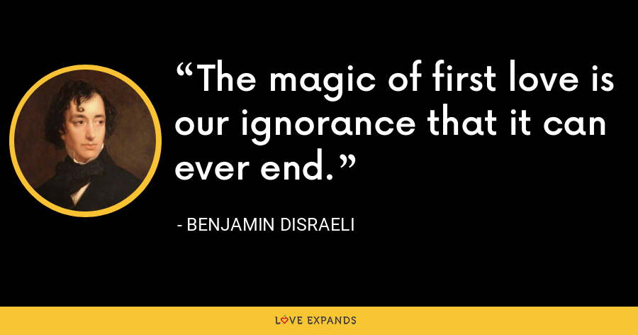 The magic of first love is our ignorance that it can ever end. - Benjamin Disraeli