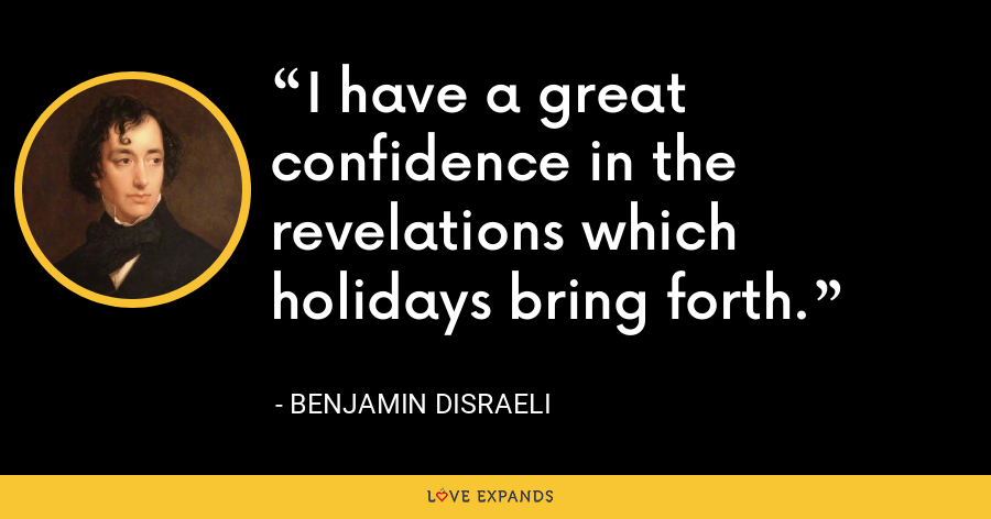 I have a great confidence in the revelations which holidays bring forth. - Benjamin Disraeli