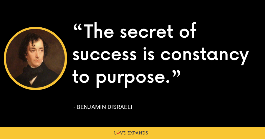 The secret of success is constancy to purpose. - Benjamin Disraeli