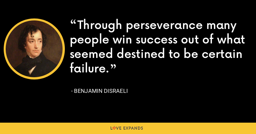 Through perseverance many people win success out of what seemed destined to be certain failure. - Benjamin Disraeli