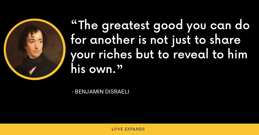 The greatest good you can do for another is not just to share your riches but to reveal to him his own. - Benjamin Disraeli