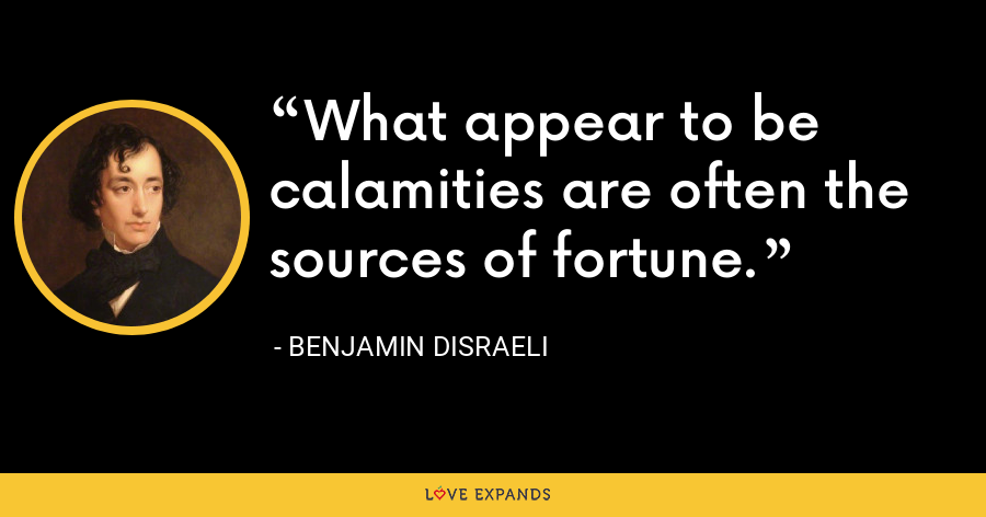 What appear to be calamities are often the sources of fortune. - Benjamin Disraeli