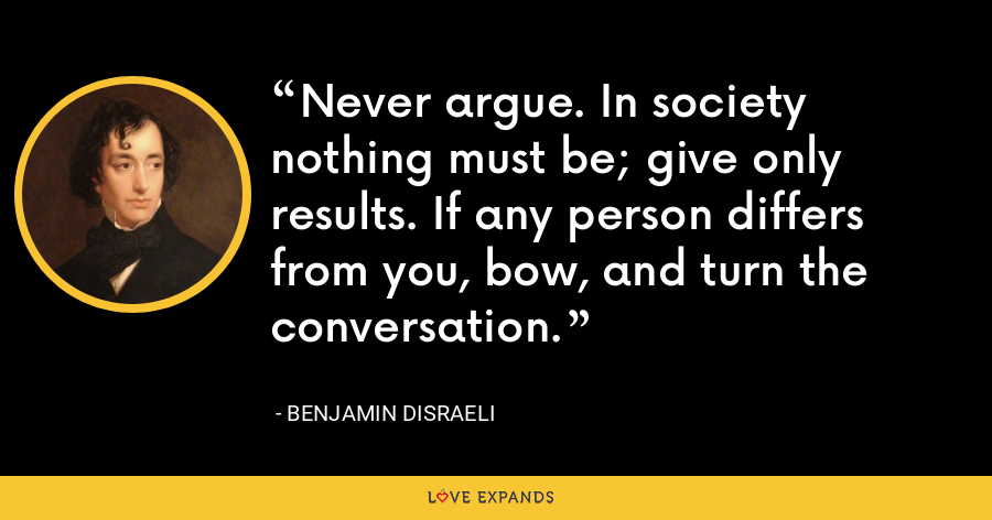 Never argue. In society nothing must be; give only results. If any person differs from you, bow, and turn the conversation. - Benjamin Disraeli