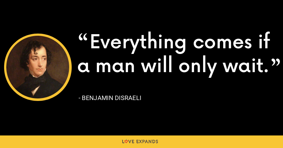 Everything comes if a man will only wait. - Benjamin Disraeli