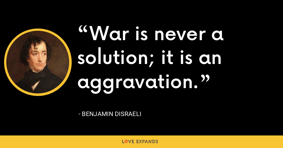 War is never a solution; it is an aggravation. - Benjamin Disraeli
