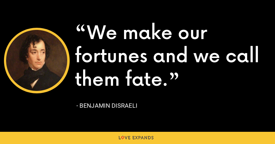 We make our fortunes and we call them fate. - Benjamin Disraeli