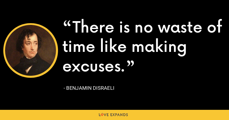 There is no waste of time like making excuses. - Benjamin Disraeli