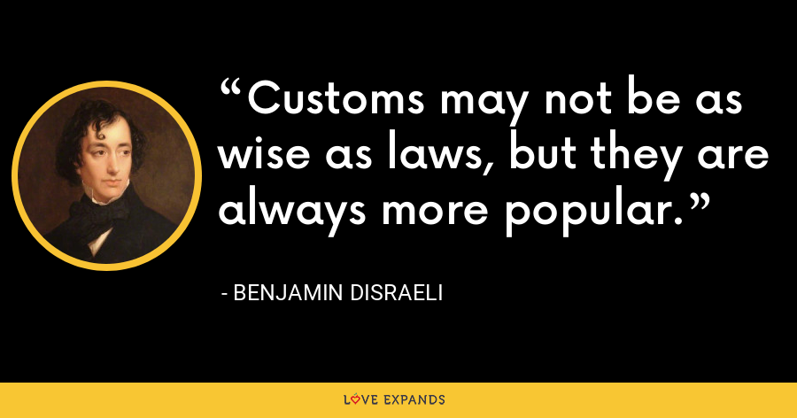 Customs may not be as wise as laws, but they are always more popular. - Benjamin Disraeli