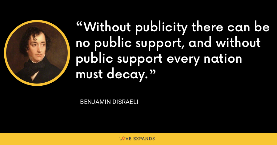Without publicity there can be no public support, and without public support every nation must decay. - Benjamin Disraeli