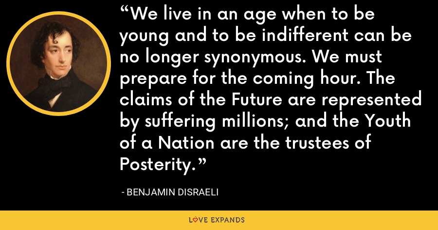 We live in an age when to be young and to be indifferent can be no longer synonymous. We must prepare for the coming hour. The claims of the Future are represented by suffering millions; and the Youth of a Nation are the trustees of Posterity. - Benjamin Disraeli