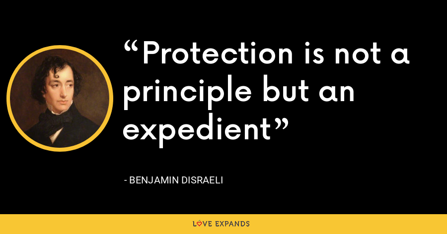 Protection is not a principle but an expedient - Benjamin Disraeli
