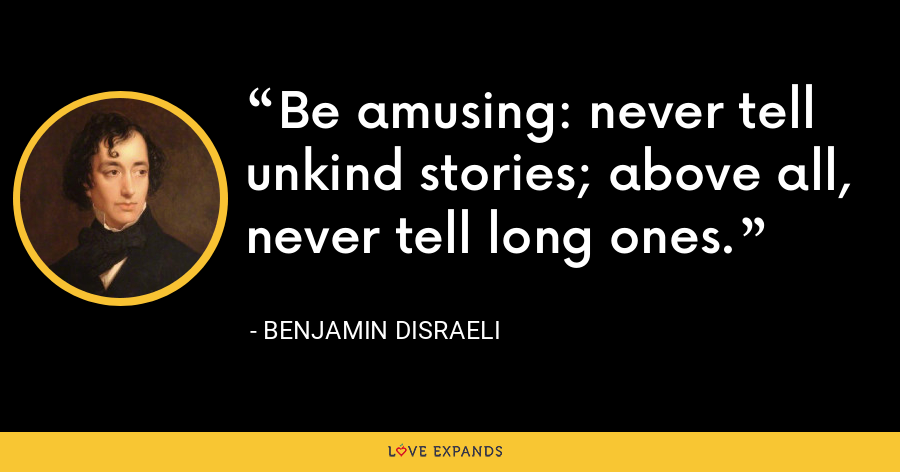 Be amusing: never tell unkind stories; above all, never tell long ones. - Benjamin Disraeli