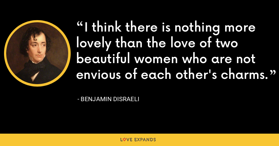 I think there is nothing more lovely than the love of two beautiful women who are not envious of each other's charms. - Benjamin Disraeli