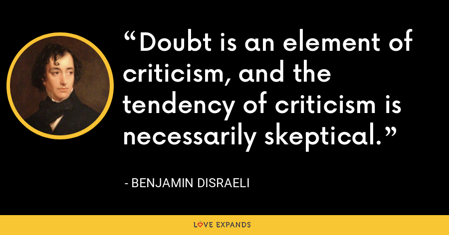Doubt is an element of criticism, and the tendency of criticism is necessarily skeptical. - Benjamin Disraeli