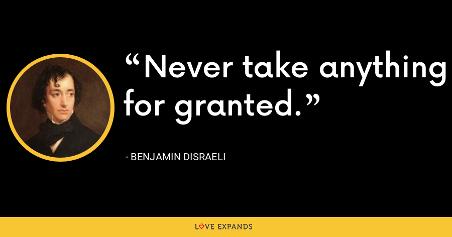 Never take anything for granted. - Benjamin Disraeli