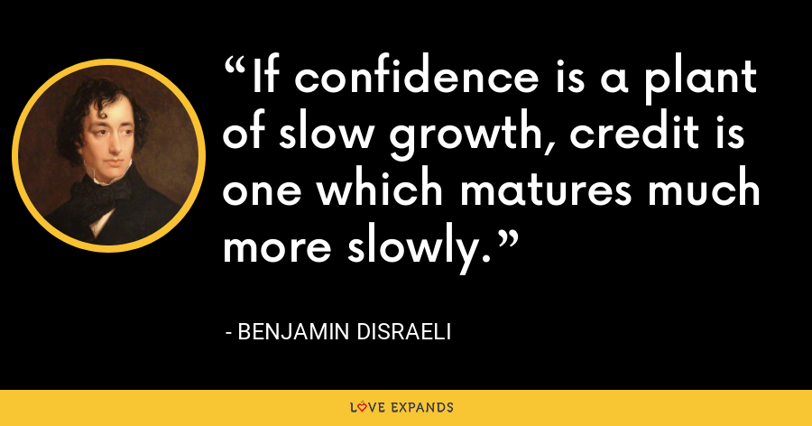 If confidence is a plant of slow growth, credit is one which matures much more slowly. - Benjamin Disraeli