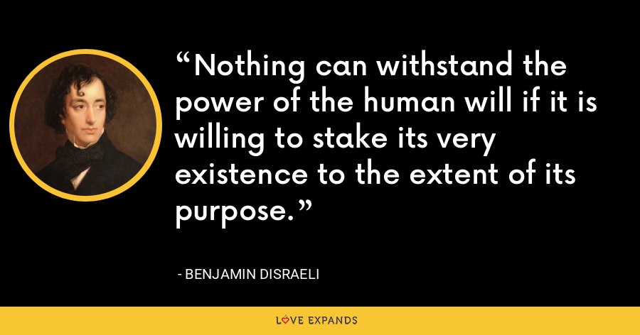 Nothing can withstand the power of the human will if it is willing to stake its very existence to the extent of its purpose. - Benjamin Disraeli