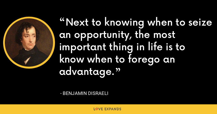 Next to knowing when to seize an opportunity, the most important thing in life is to know when to forego an advantage. - Benjamin Disraeli