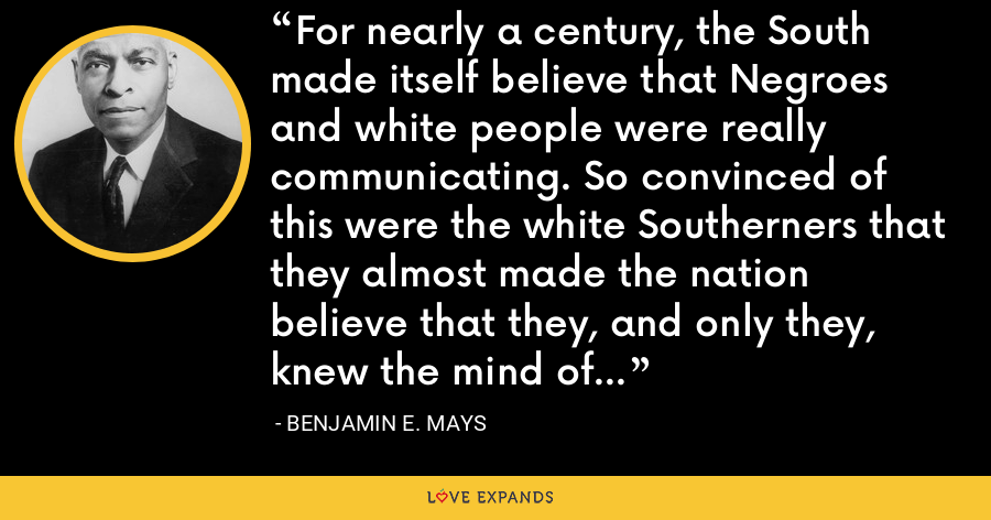 For nearly a century, the South made itself believe that Negroes and white people were really communicating. So convinced of this were the white Southerners that they almost made the nation believe that they, and only they, knew the mind of the Southern Negro. - Benjamin E. Mays