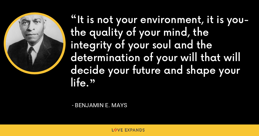 It is not your environment, it is you- the quality of your mind, the integrity of your soul and the determination of your will that will decide your future and shape your life. - Benjamin E. Mays