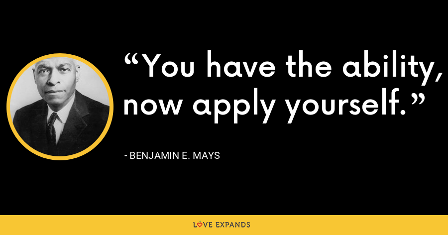 You have the ability, now apply yourself. - Benjamin E. Mays