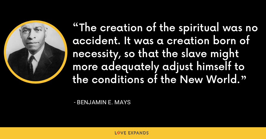 The creation of the spiritual was no accident. It was a creation born of necessity, so that the slave might more adequately adjust himself to the conditions of the New World. - Benjamin E. Mays
