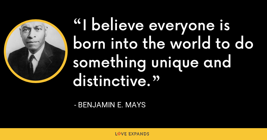 I believe everyone is born into the world to do something unique and distinctive. - Benjamin E. Mays