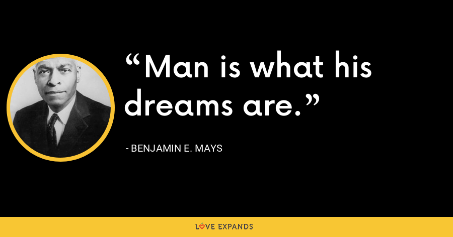 Man is what his dreams are. - Benjamin E. Mays