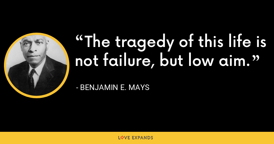The tragedy of this life is not failure, but low aim. - Benjamin E. Mays