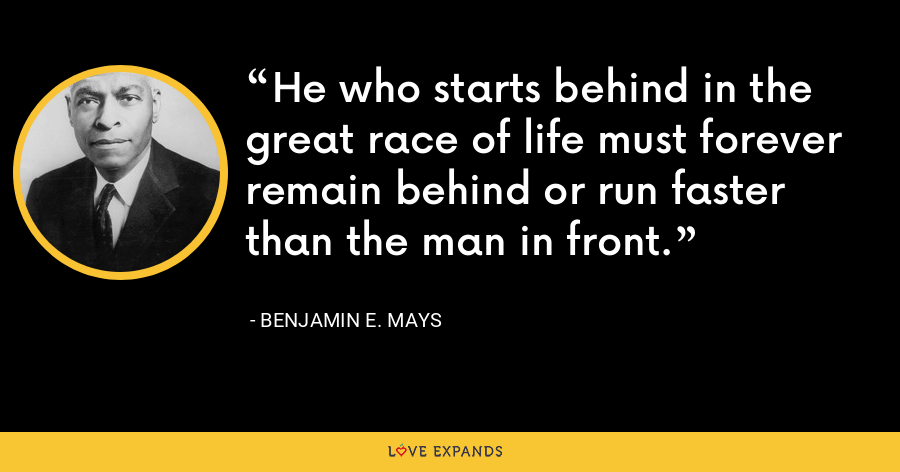 He who starts behind in the great race of life must forever remain behind or run faster than the man in front. - Benjamin E. Mays