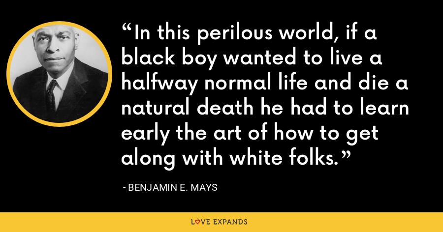 In this perilous world, if a black boy wanted to live a halfway normal life and die a natural death he had to learn early the art of how to get along with white folks. - Benjamin E. Mays